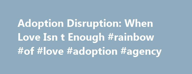 Adoption Disruption: When Love Isn t Enough #rainbow #of #love #adoption #agency http://swaziland.remmont.com/adoption-disruption-when-love-isn-t-enough-rainbow-of-love-adoption-agency/  0 Comments 5 Stars (69 Ratings) Written by Janice Sisneski on 01 Jan 2006 Within the literature of adoption there are few references to the disruption of an adoption. Disruption is the termination of a family relationship between an adoptive parent and child. Despite statistics that can be found online…