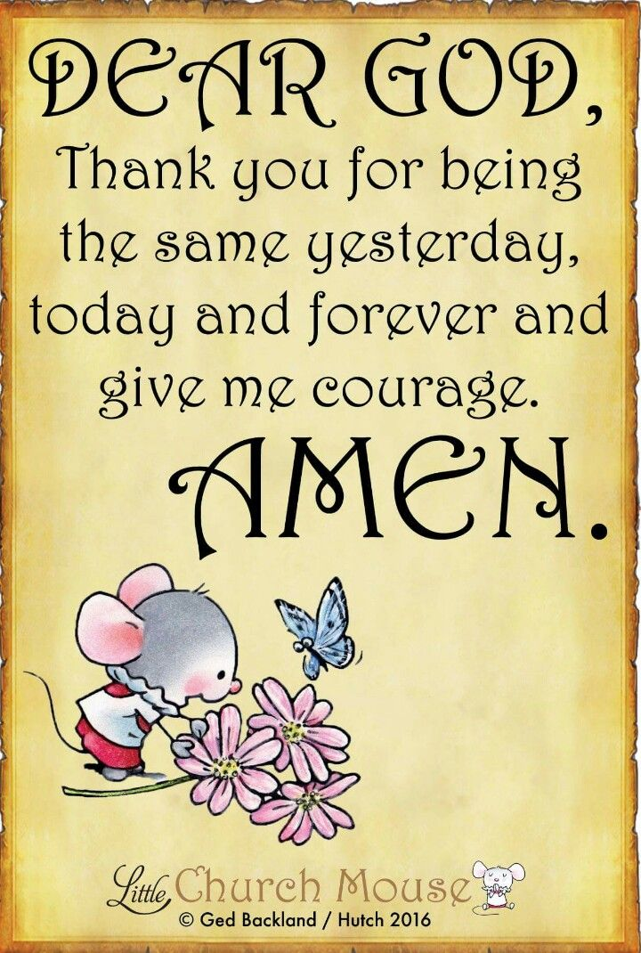 ✞♡✞ Dear God, Thank you for being the same yesterday, today and forever and give me courage. Amen...Little Church Mouse. 25 September 2016 ✞♡✞