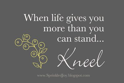 When life gives you more than you can stand... Kneel.