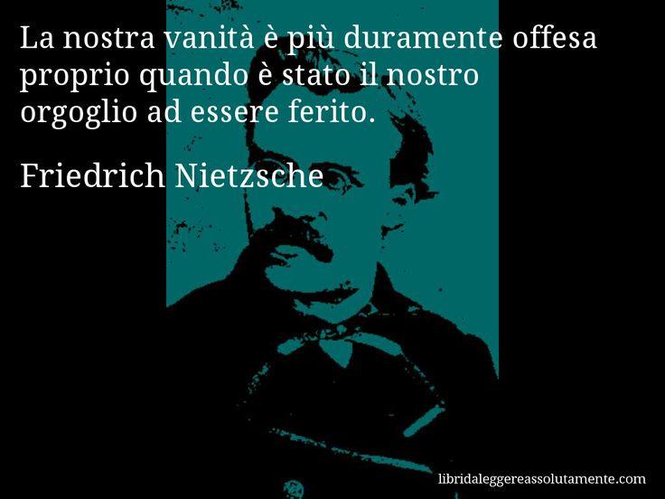 Aforisma di Friedrich Nietzsche : La nostra vanità è più duramente offesa proprio quando è stato il nostro orgoglio ad essere ferito.