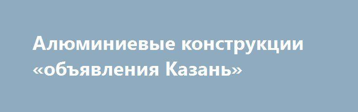Алюминиевые конструкции «объявления Казань» http://www.pogruzimvse.ru/doska55/?adv_id=2536 Качественно и совсем не дорого выполним алюминиевые конструкции в Казани от производителя! Изготовление конструкций любой сложности. Офисные перегородки, входные группы, двери, окна, витражи и т.д. Клиенты всегда довольны нашей работой, изготовим и установим в оговоренные сроки! Более подробную информацию уточняйте у наших менеджеров.  Безупречно экологически чистый металл – алюминий – разрабатывают из…