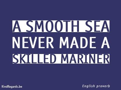 A smooth sea never a made a skilled mariner.