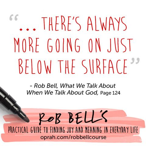 ... There's always more going on just below the surface. — Rob Bell