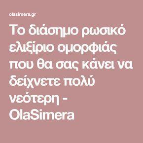 Το διάσημο ρωσικό ελιξίριο ομορφιάς που θα σας κάνει να δείχνετε πολύ νεότερη - OlaSimera