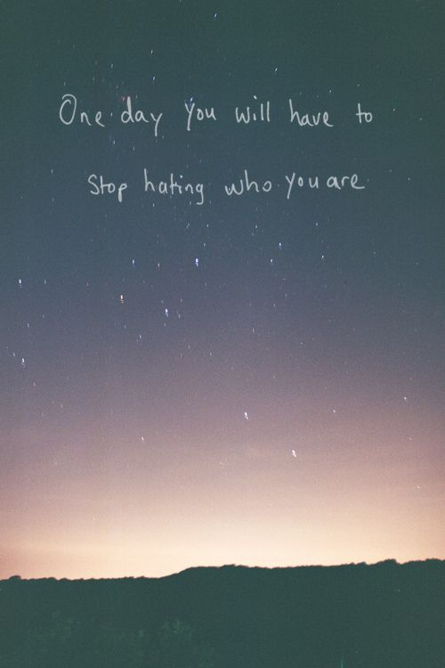 One day you will have to stop hating who you are.
