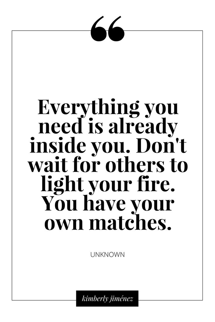 Everything yo need is already inside you. Don't wait for others to light your fire. You have your own matches.