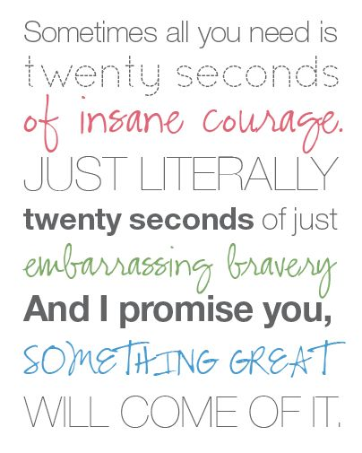 Sometimes all you need is twenty seconds of insane courage. Just literally twenty seconds of just embarrassing bravery...and I promise you, something great will come of it :): Twenty Seconds, 20Seconds, Inspiration, Movie Quote, Favorite Quotes