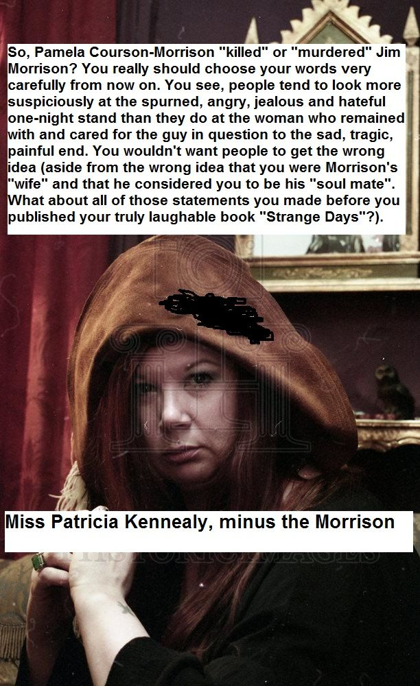 """""""...including the other Doors, personal friends of Morrison's, and every biographer – acknowledges Pam to be the real deal and NOT Kennealy, ...she paints Courson as a junkie, a prostitute, an emotional batterer, and eventually a murderer"""" Now, now. Anyone can make accusations. Remember that. #jimmorrison #pamelacoursonmorrison #patriciakennealy #patriciakennealymorrison #liar #stalker #coward"""