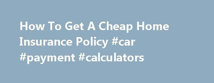How To Get A Cheap Home Insurance Policy #car #payment #calculators http://insurances.remmont.com/how-to-get-a-cheap-home-insurance-policy-car-payment-calculators/  #cheap home insurance # How To Get A Cheap Home Insurance Policy by Silicon Valley Blogger on 2009-12-01 12 More tips on how to cut insurance premiums in half. Once you ve become a homeowner, you re ready to budget for many expenses, including an all-important one: your homeowner s (or home insurance) policy. HereRead MoreThe…