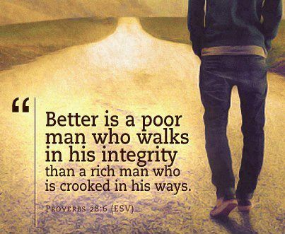 """Better is a poor man who walks in his integerity than a rich man who is crooked in his ways"". (Proverbs 28:6)"