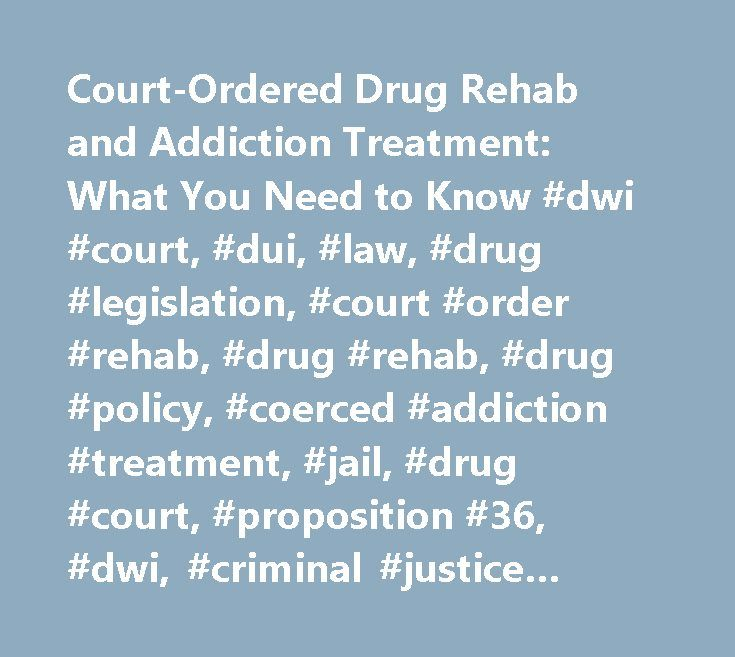 Court-Ordered Drug Rehab and Addiction Treatment: What You Need to Know #dwi #court, #dui, #law, #drug #legislation, #court #order #rehab, #drug #rehab, #drug #policy, #coerced #addiction #treatment, #jail, #drug #court, #proposition #36, #dwi, #criminal #justice #system, #drugs #& #society http://rwanda.remmont.com/court-ordered-drug-rehab-and-addiction-treatment-what-you-need-to-know-dwi-court-dui-law-drug-legislation-court-order-rehab-drug-rehab-drug-policy-coerced-addiction-treatment/  #…