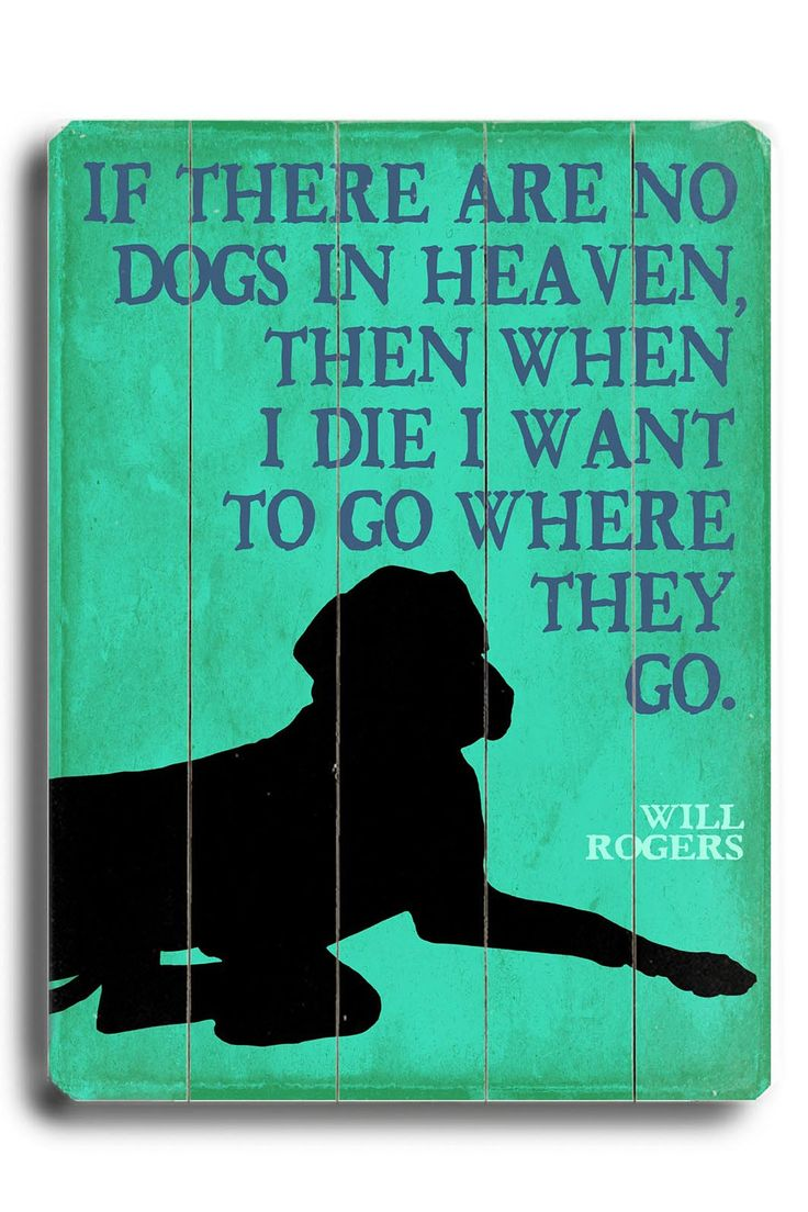 If there are no dogs in heaven, then when I die I want to go where they go. - Will Rogers