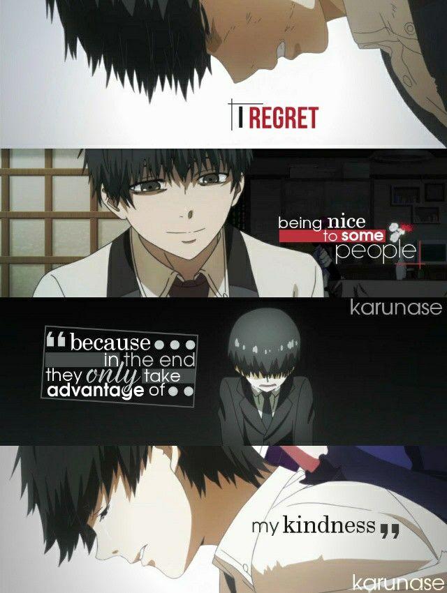 Je regrette d'avoir été gentil avec certaine personne, car à la fin, ils vont seulement prendre avantage de ma gentillesse.  ~ Tokyo Ghoul