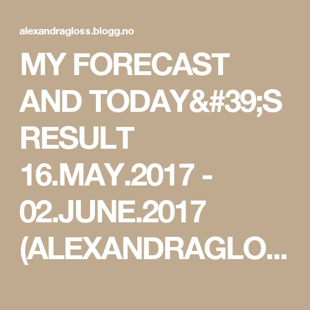 MY FORECAST AND TODAY'S RESULT 16.MAY.2017 - 02.JUNE.2017 (ALEXANDRAGLOSS)