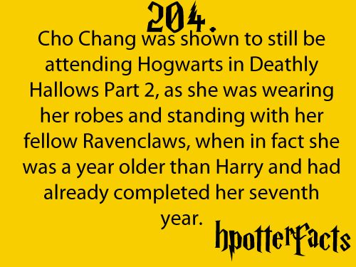 Harry Potter Facts #204:    Cho Chang was shown to still be attending Hogwarts in Deathly Hallows Part 2, as she was wearing her robes and standing with her fellow Ravenclaws, when in fact she was a year older than Harry and had already completed her seventh year.