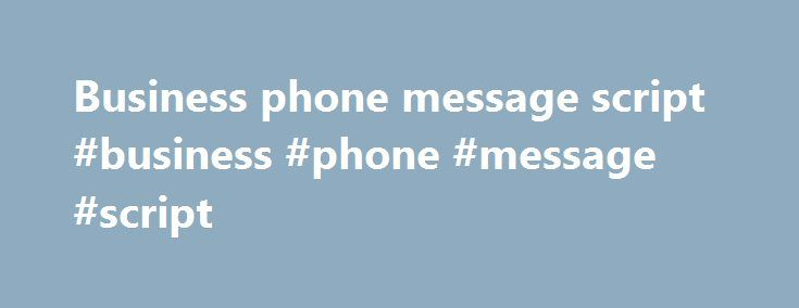 Business phone message script #business #phone #message #script http://botswana.nef2.com/business-phone-message-script-business-phone-message-script/  # Sample Voicemail Greetings A Word About Recording Your Greetings Your voicemail greeting is very important as it can be the first contact people have with you or your company. Your greeting should let the caller know who they have reached, what your status is (out of the office, in the office but in meetings, etc), when the caller can expect…