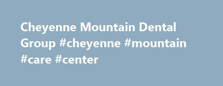 Cheyenne Mountain Dental Group #cheyenne #mountain #care #center http://furniture.nef2.com/cheyenne-mountain-dental-group-cheyenne-mountain-care-center/  Cheyenne Mountain Dental Group Cheyenne Mountain Dental Group About Us Our Patients Our Patients The Doctors The Doctors Dr. Davis Dr. Stephen Davis has always had a passion for serving his community. He participates in service dental clinics around the US as well as the countries of Panama, Nicaragua, Costa Rica, Guatemala and Belize. Dr…