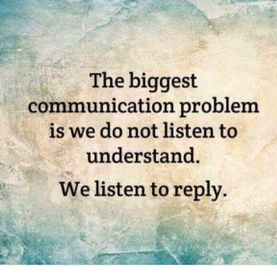 Listen carefully to understand, before replying or responding.