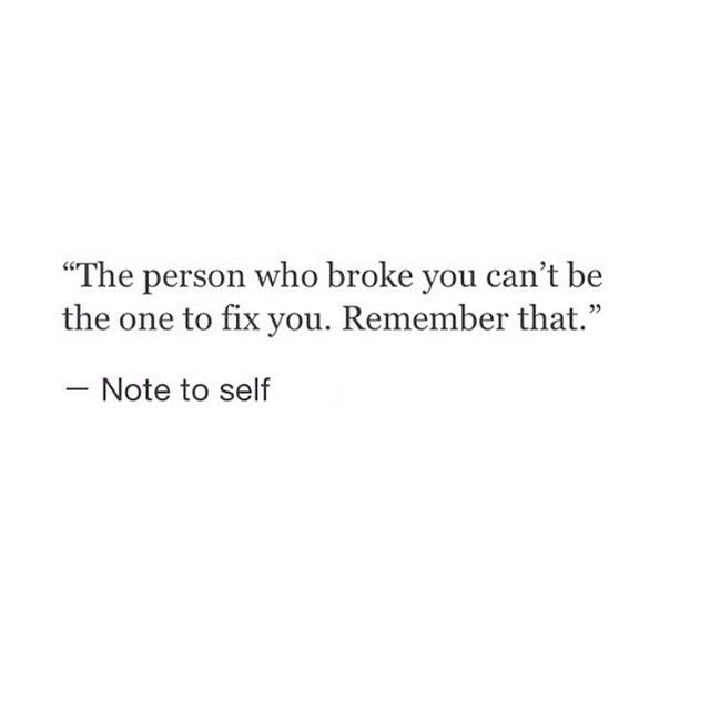 """""""The person who broke you can't be the one to fix you. Remember that."""""""