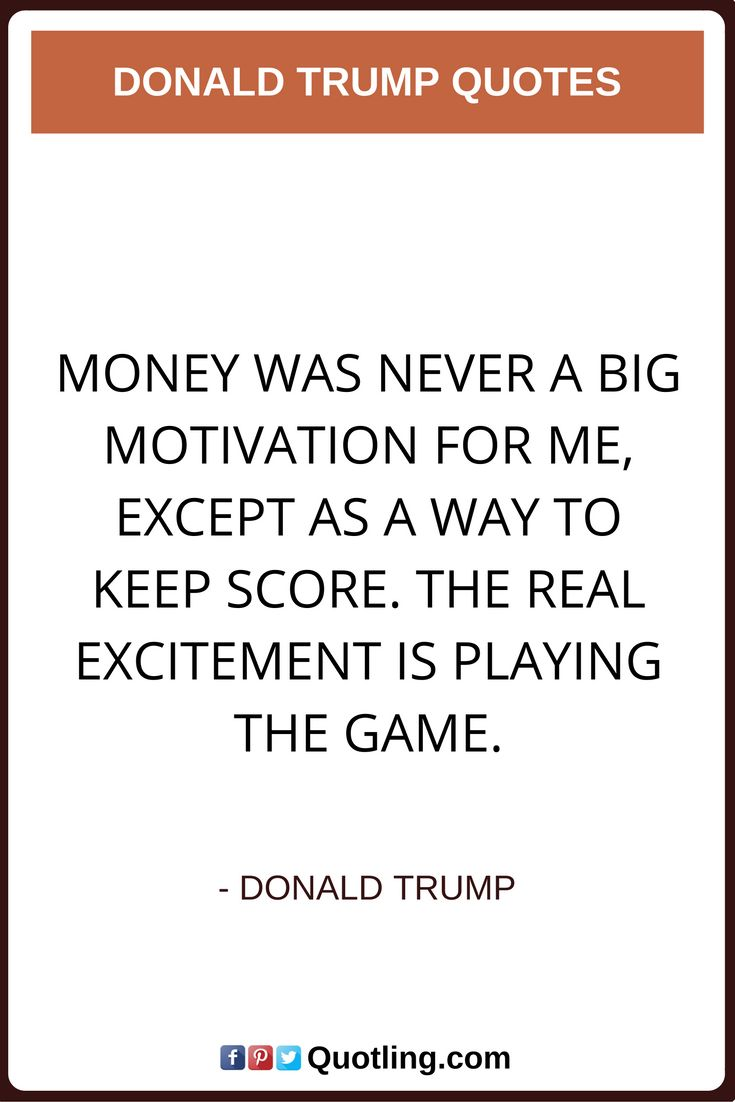 donald trump quotes Money was never a big motivation for me, except as a way to keep score. The real excitement is playing the game.