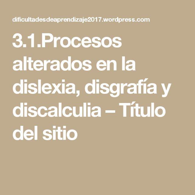 3.1.Procesos alterados en la dislexia, disgrafía y discalculia – Título del sitio
