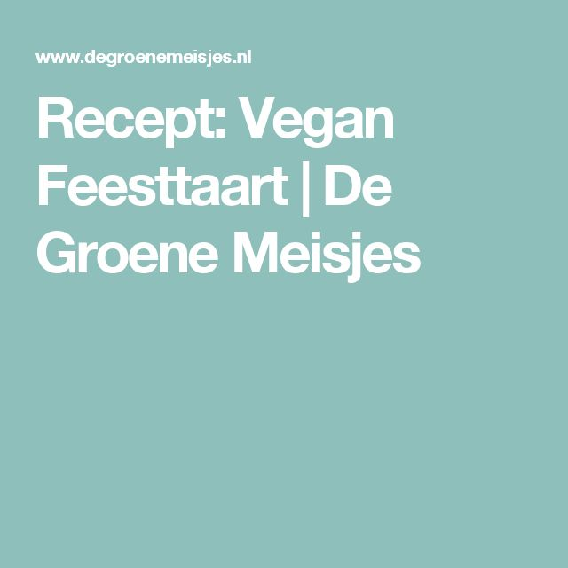 Recept: Vegan Feesttaart   De Groene Meisjes
