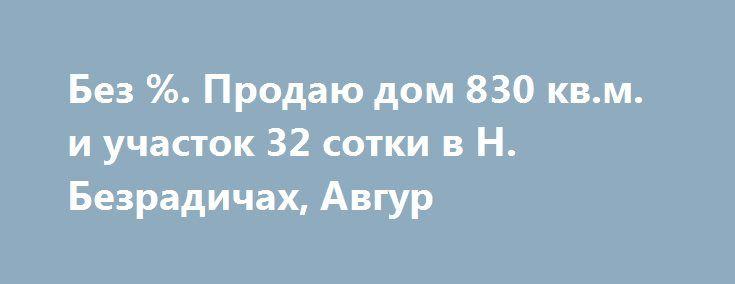 """Без %. Продаю дом 830 кв.м. и участок 32 сотки в Н. Безрадичах, Авгур http://brandar.net/ru/a/ad/bez-prodaiu-dom-830-kvm-i-uchastok-32-sotki-v-n-bezradichakh-avgur/  Продаётся 3-х этажный жилой дом площадью 610 кв.м., гостевой дом 180 кв.м. и подсобное помещение 50 кв.м., расположенные на земельном участке площадью 32 сотки, в элитном охраняемом поселке """"Авгур"""" возле села Новые Безрадичи, Обуховский р-н, Киевская обл.  Тихая экологически-чистая и живописная местность на прибрежье озера, в…"""