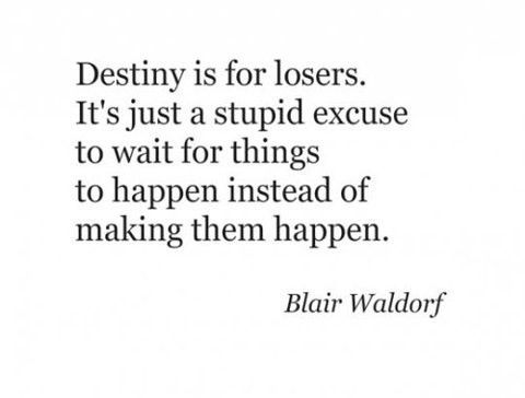 """Destiny is for losers. It's just a stupid excuse to wait for things to happen instead of making them happen."""