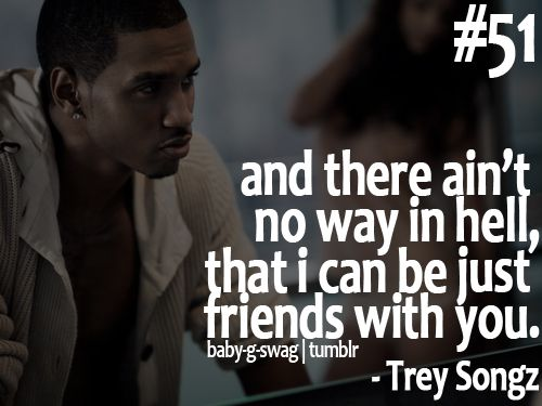 cant be friends <3 love trey songz!!!