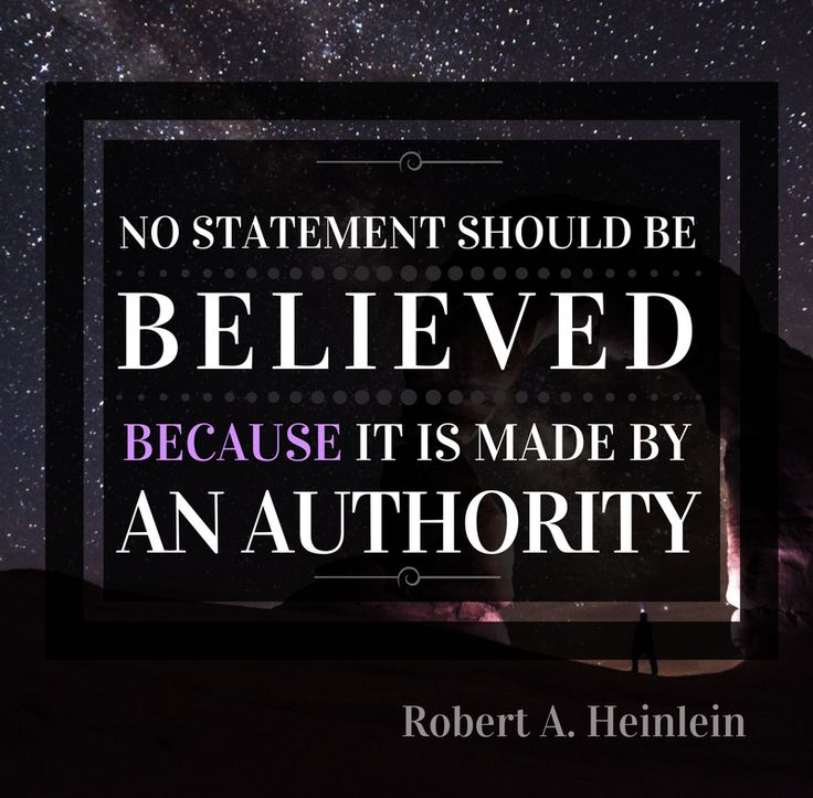 """No statement should be believed because it is made by an authority."" - Robert A. Heinlein"