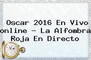 http://tecnoautos.com/wp-content/uploads/imagenes/tendencias/thumbs/oscar-2016-en-vivo-online-la-alfombra-roja-en-directo.jpg Oscars 2016 Online. Oscar 2016 en vivo online ? La alfombra roja en directo, Enlaces, Imágenes, Videos y Tweets - http://tecnoautos.com/actualidad/oscars-2016-online-oscar-2016-en-vivo-online-la-alfombra-roja-en-directo/