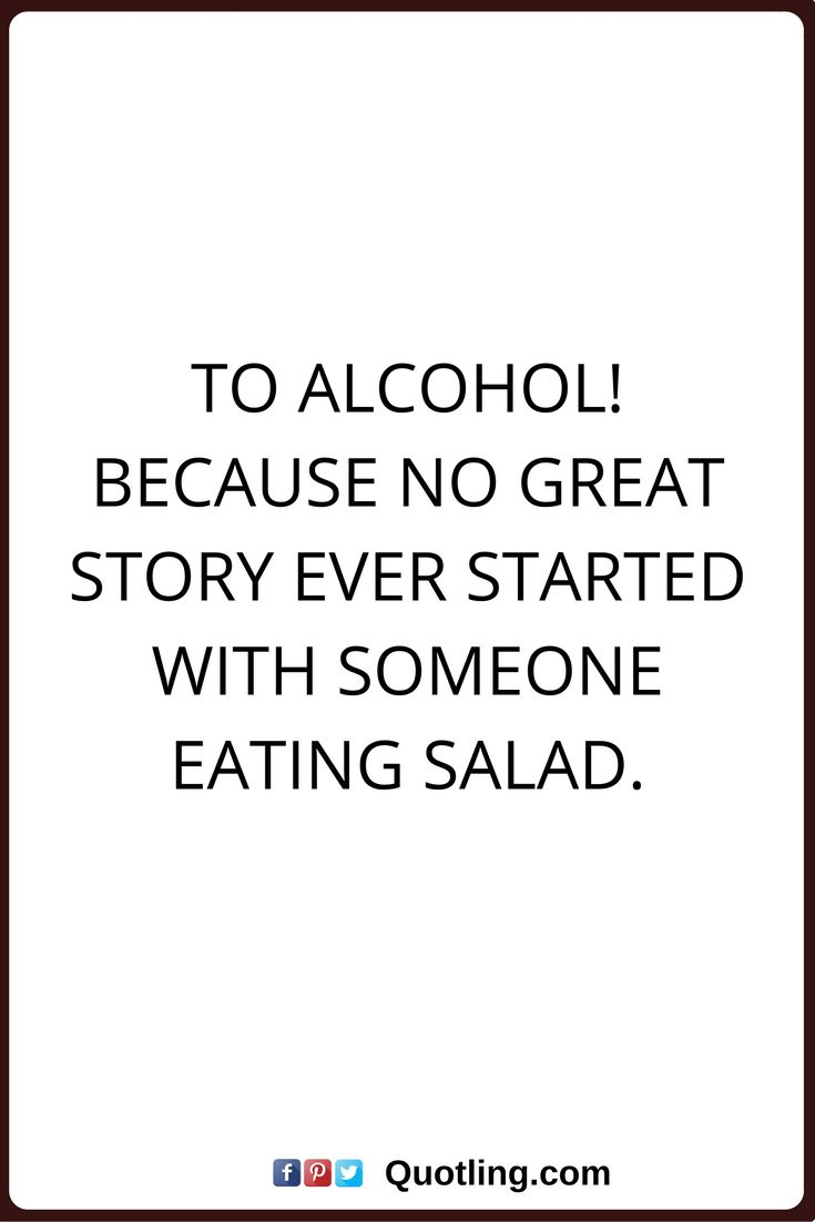 alcohol quotes To alcohol! Because no great story ever started with someone eating salad.