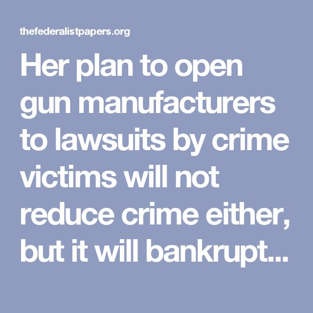 """Her plan to open gun manufacturers to lawsuits by crime victims will not reduce crime either, but it will bankrupt–and eventually end–gun manufacturing in the United States. Senator Bernie Sanders warned of this during the March 6, 2016, Democrat debate, when he said, """"If [gun makers] are selling a product to a person who buys it legally, what you're really talking about is ending gun manufacturing in America. I don't agree with that."""""""