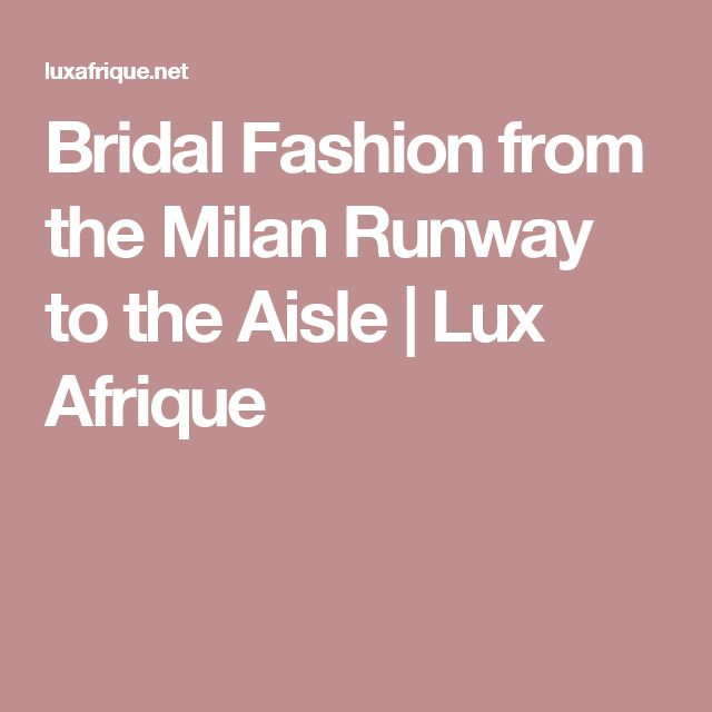 Bridal Fashion from the Milan Runway to the Aisle | Lux Afrique