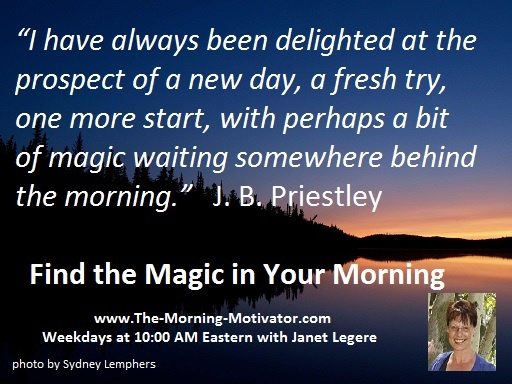 """""""I have always been delighted at the prospect of a new day, a fresh try, one more start, with perhaps a bit of magic waiting somewhere behind the morning.""""  J. B. Priestley  Find the Magic in Your Morning"""