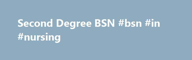 Second Degree BSN #bsn #in #nursing http://swaziland.remmont.com/second-degree-bsn-bsn-in-nursing/  # Second Degree BSN The Second Degree Option is for those who have undergraduate or graduate degrees in other disciplines and are interested in pursuing nursing. From English majors to engineering graduates, former attorneys to biologists, the Second Degree Option in the Bachelor of Science in Nursing (BSN) Program attracts a wide variety of students united in a common purpose: the desire to…