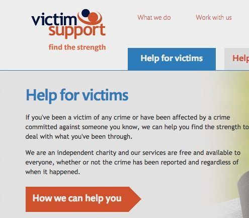 Victim Support - Providing support and information for anyone who has been affected by a crime, regardless of whether or not it is reported to the police.  Helpline: 0808 1689 111 (lines open Monday - Friday nights 8pm – 8am, Saturday & Sunday 5pm - 8am)  Email: supportlineemail@victimsupport.org.uk