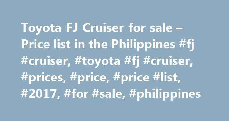 Toyota FJ Cruiser for sale – Price list in the Philippines #fj #cruiser, #toyota #fj #cruiser, #prices, #price, #price #list, #2017, #for #sale, #philippines http://san-francisco.remmont.com/toyota-fj-cruiser-for-sale-price-list-in-the-philippines-fj-cruiser-toyota-fj-cruiser-prices-price-price-list-2017-for-sale-philippines/  # Toyota FJ Cruiser for sale in the Philippines Production 2007 – 2014 Toyota FJ cruiser is a SUV with retro design. It also falls under off-road vehicles. The concept…