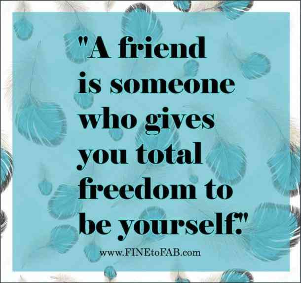 """""""A friend is someone who gives you total freedom to be yourself."""""""