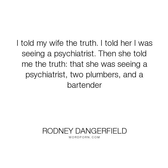 "Rodney Dangerfield - ""I told my wife the truth. I told her I was seeing a psychiatrist. Then she told me..."". humor, infidelity, wife, affair, psychiatrist"