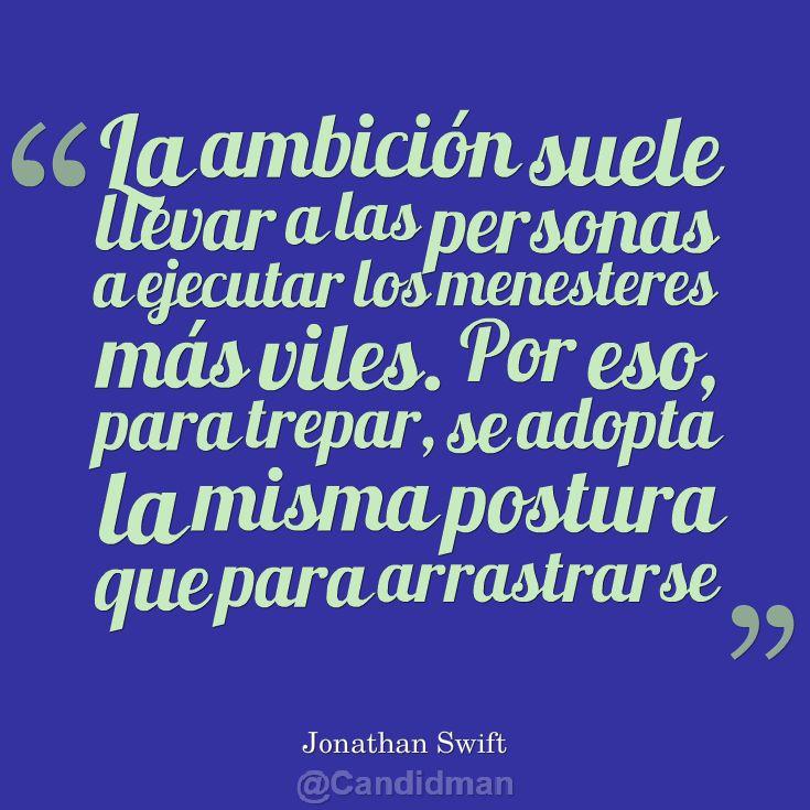 """""""La #Ambicion suele llevar a las personas a ejecutar los menesteres más viles. Por eso, para trepar, se adapta la misma postura que para arrastrarse"""". #JonathanSwift #Citas #Frases @candidman"""