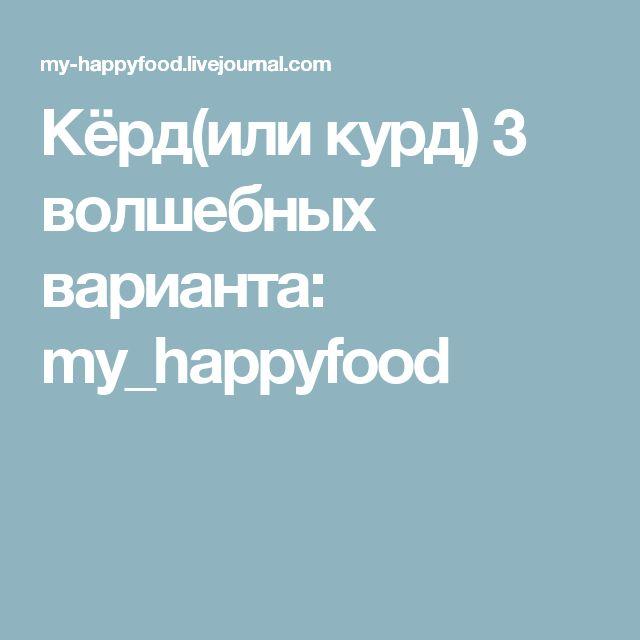 Кёрд(или курд) 3 волшебных варианта: my_happyfood