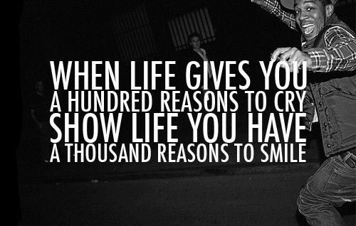 When life gives you a hundred reasons to cry, show life you have a thousand reasons to smile...:D