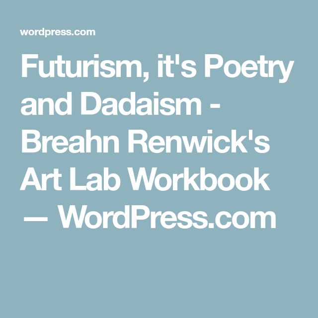 Futurism, it's Poetry and Dadaism - Breahn Renwick's Art Lab Workbook — WordPress.com