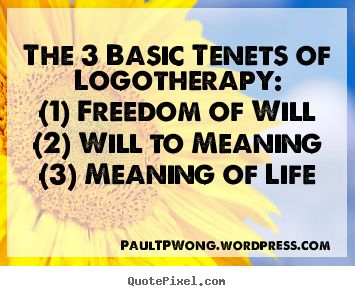 """""""The 3 Basic Tenets of Viktor Frankl's Logotherapy:    (1) Freedom of Will  (2) Will to Meaning  (3) Meaning of Life""""    - Dr Paul TP Wong"""