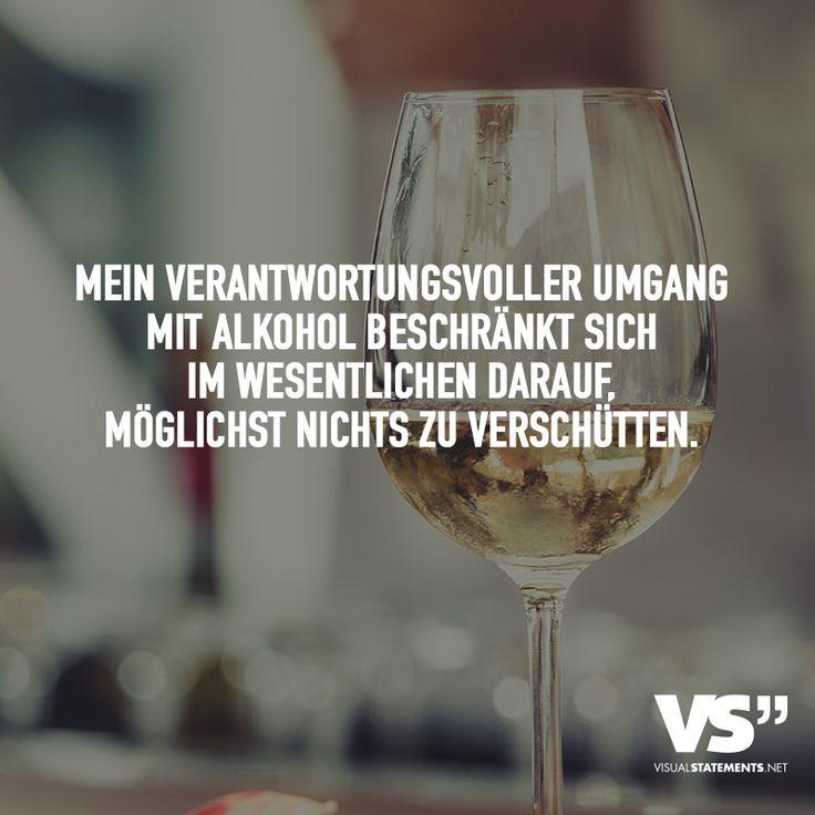 Mein verantwortungsvoller Umhang mit Alkohol beschränkt sich im wesentlichen darauf, möglichst nichts zu verschütten. - VISUAL STATEMENTS®