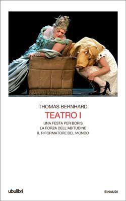 Thomas Bernhard, Teatro I. Una festa per Boris. La forza dell'abitudine. Il riformatore del mondo, Collezione ubulibri - DISPONIBILE ANCHE IN EBOOK