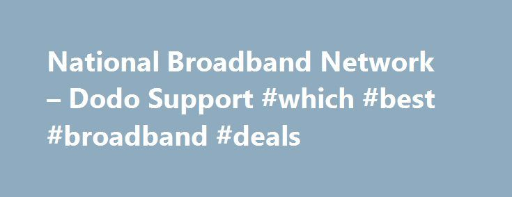 National Broadband Network – Dodo Support #which #best #broadband #deals http://broadband.remmont.com/national-broadband-network-dodo-support-which-best-broadband-deals/  #national broadband #Back Check Internet Availability NBN Plans ADSL Plans Self Service & Support Back ADSL Plans ADSL Surface Bundles ADSL Xbox Bundles ADSL Dodo TV with Fetch Check Internet Availability Self Service & Support Back NBN Plans NBN Speeds NBN Xbox Bundles NBN Rollout Map About the NBN Check Internet…