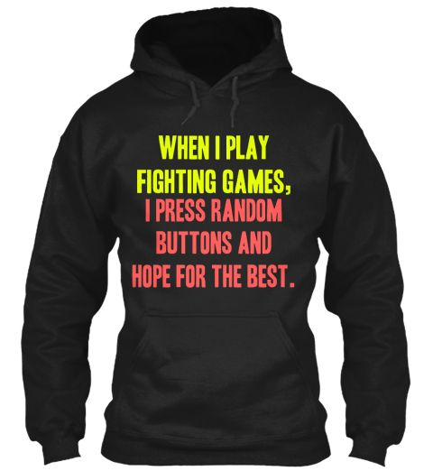 When I Play Fighting Games,  I Press Random Buttons And Hope For The Best. Black Sweatshirt Front