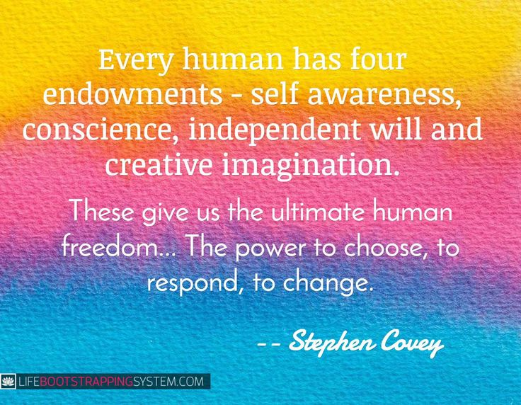 """""""Every human has four endowments - self awareness, conscience, independent will and creative imagination. These give us the ultimate human freedom... The power to choose, to respond, to change."""" -- Stephen Covey"""
